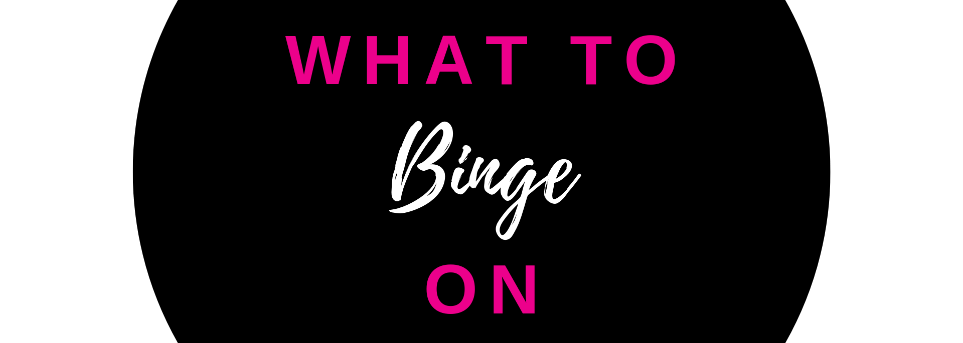 WHAT TO BINGE ON channel