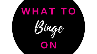 WHAT TO BINGE ON