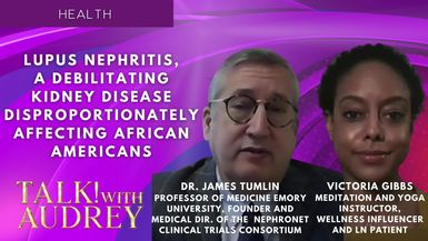 TALK! with AUDREY - Dr. James Tumlin and Victoria Gibbs: Lupus Nephritis, a Debilitating Kidney Disease Disproportionately Affecting African Americans