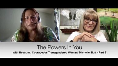 THE POWERS IN YOU - EPISODE 10 - PART 2 - MICHELLE SKIFF IS A BEAUTIFUL & COURAGEOUS TRANSGENDERED WOMAN