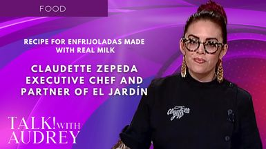 TALK! with AUDREY - Claudette Zepeda, Executive Chef and Partner of El Jardín – Recipe for Enfrijoladas Made with Real Milk