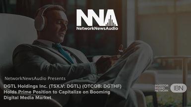 NetworkNewsAudio News-DGTL Holdings Inc (TSXV DGTL) (OTCQB DGTHF) Holds Prime Position to Capitalize on Booming Digital Media Market