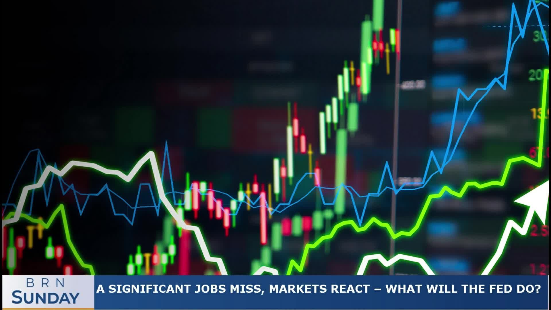 BRN Sunday   a significant jobs miss, markets react – what will the Fed do?