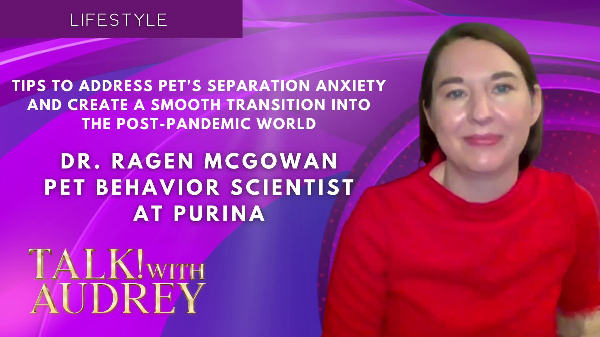 TALK! with AUDREY – Dr. Ragen McGowan - Tips to Address Pet's Separation Anxiety and Create a Smooth Transition Into the Post-Pandemic World