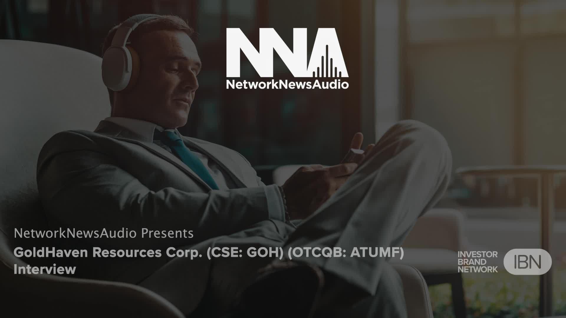 InvestorBrandNetwork-NetworkNewsAudio Interviews-GoldHaven Resources Corp. (CSE: GOH) (OTCQB: GHVNF) Interview