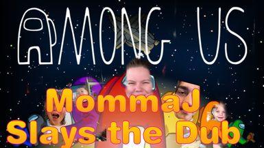MommaJ Slays the Dub   Among US