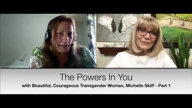 THE POWERS IN YOU - EPISODE 9 - PART 1 - MICHELLE SKIFF IS A BEAUTIFUL & COURAGEOUS TRANSGENDERED WOMAN