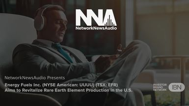 InvestorBrandNetwork-NetworkNewsAudio News-Energy Fuels Inc. (NYSE American: UUUU) (TSX: EFR) Aims to Revitalize Rare Earth Element Production in the U.S.