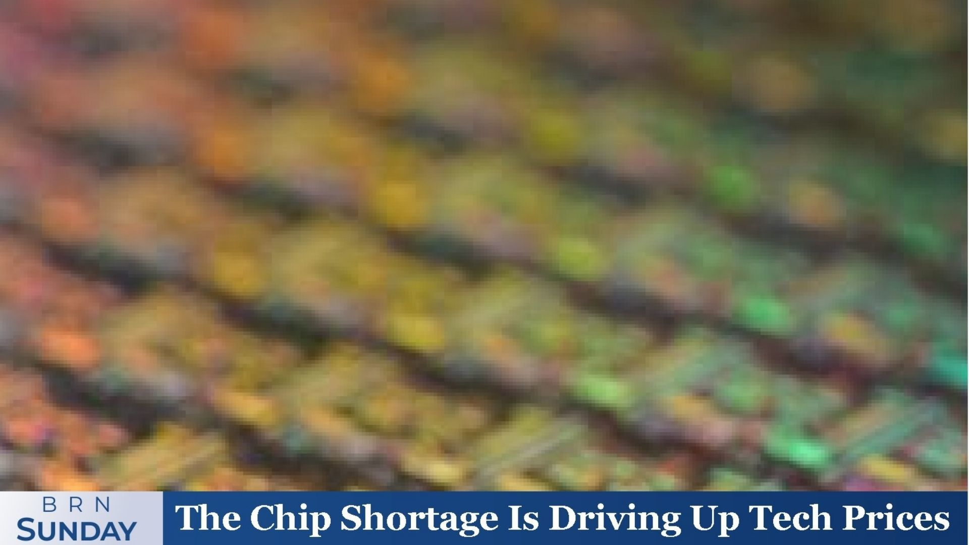 BRN Sunday   The Chip Shortage Is Driving Up Tech Prices