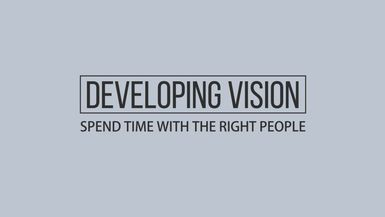 Developing Vision - Spend Time with the Right People
