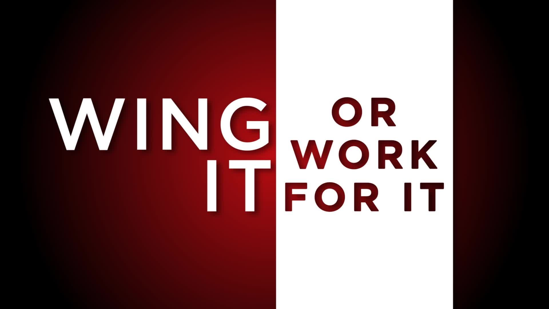 Wing It or Work for It