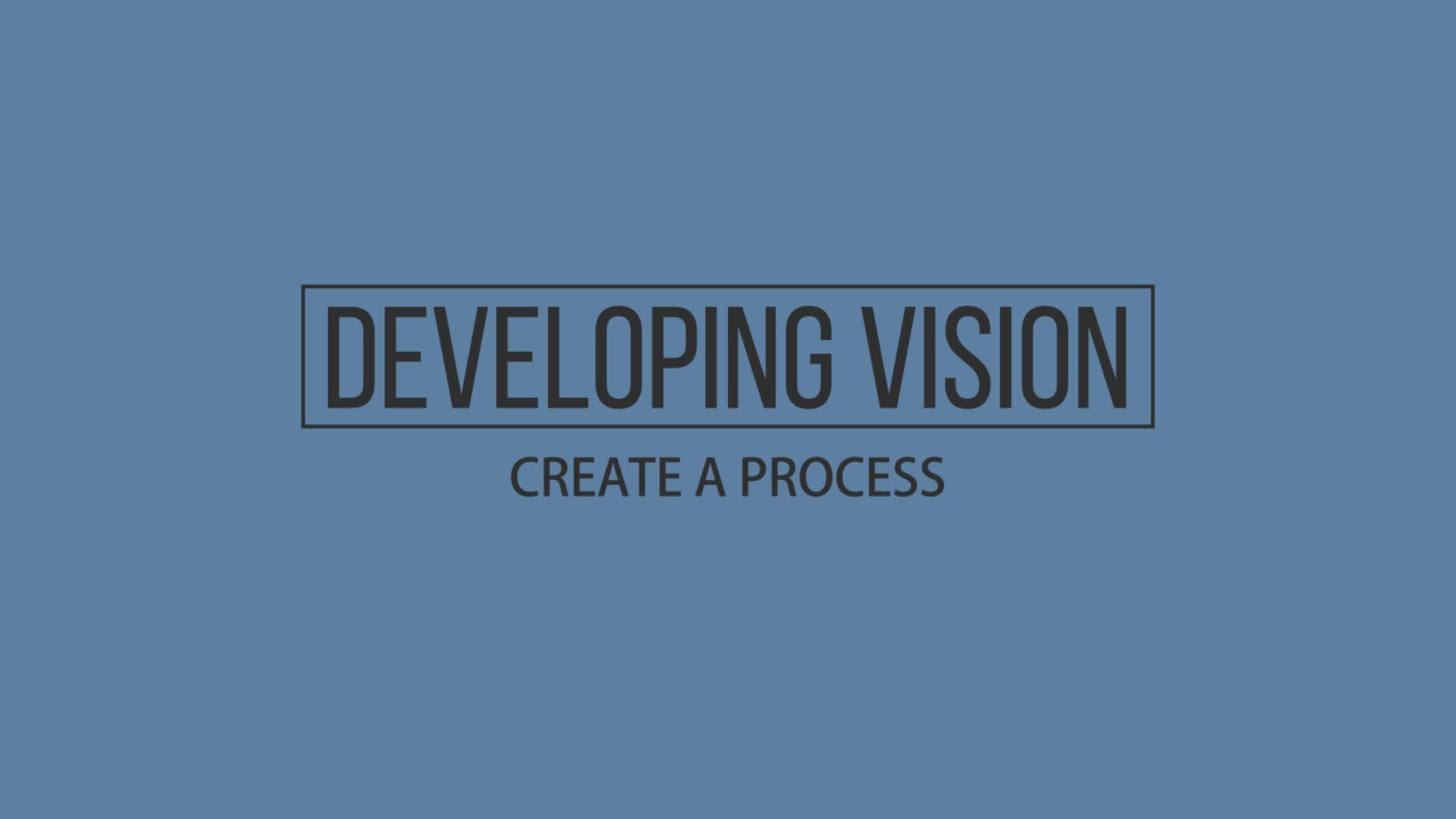 Developing Vision - Create a Process